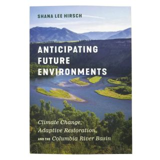 Anticipating Future Environments: Climate Change, Adaptive Restoration, and the Columbia River Basin - by Shana Lee Hirsh