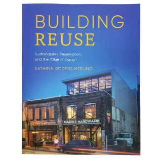 Building Reuse: Sustainability, Preservation, and the Value of Design - By Kathryn Rogers Merlino