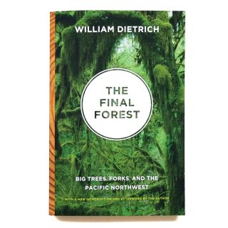 The Final Forest: Big Trees, Forks, and the Pacific Northwest - By William Dietrich